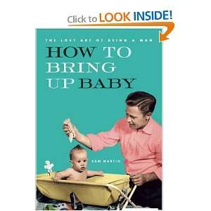 How to Bring Up Baby (The Lost Art of Being a Man) Sam Martin Books